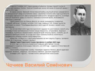 Чочиев Василий Семёнович Родился 2 ноября 1917 года в деревне Бабулети Ортеви