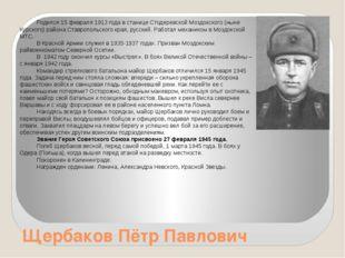 Щербаков Пётр Павлович Родился 15 февраля 1913 года в станице Стодеревской Мо