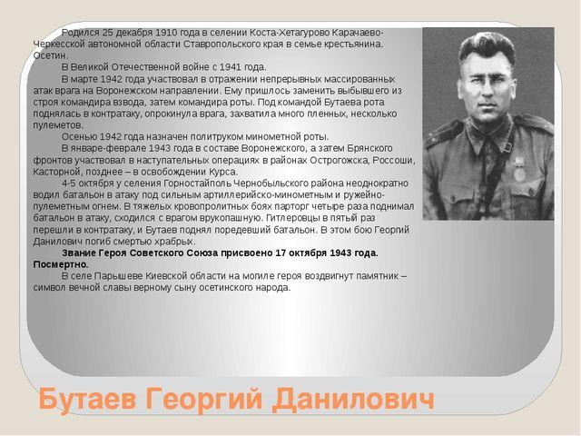 Бутаев Георгий Данилович Родился 25 декабря 1910 года в селении Коста-Хетагур...