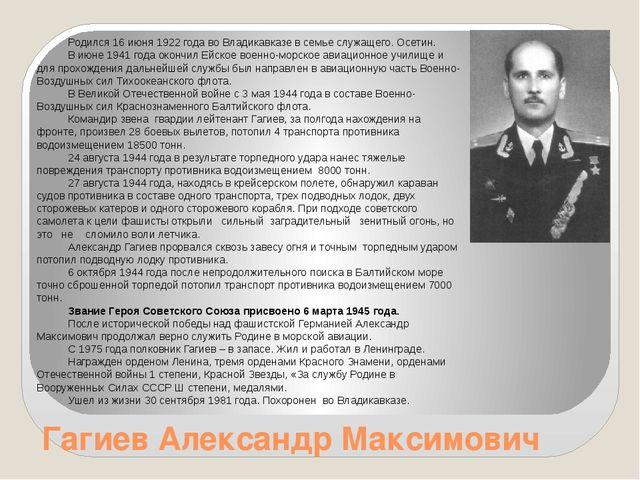 Гагиев Александр Максимович Родился 16 июня 1922 года во Владикавказе в семье...