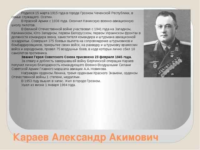 Караев Александр Акимович Родился 15 марта 1915 года в городе Грозном Чеченск...