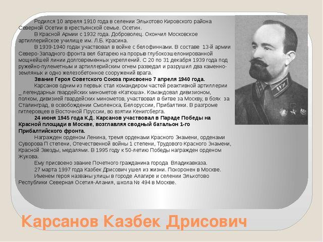 Карсанов Казбек Дрисович Родился 10 апреля 1910 года в селении Эльхотово Киро...
