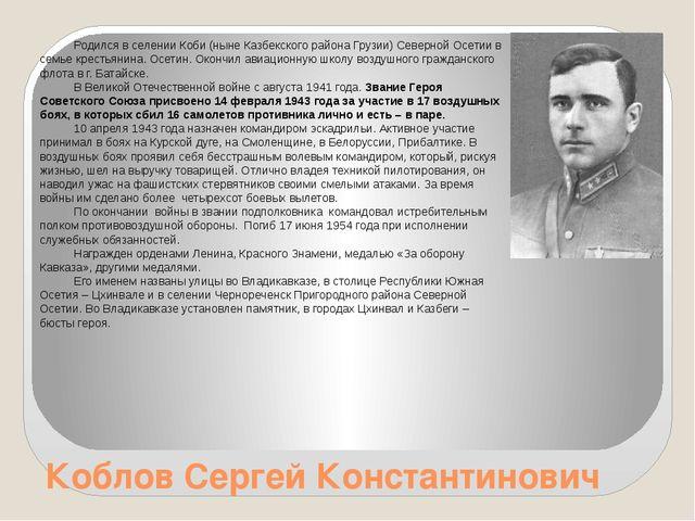 Коблов Сергей Константинович Родился в селении Коби (ныне Казбекского района...
