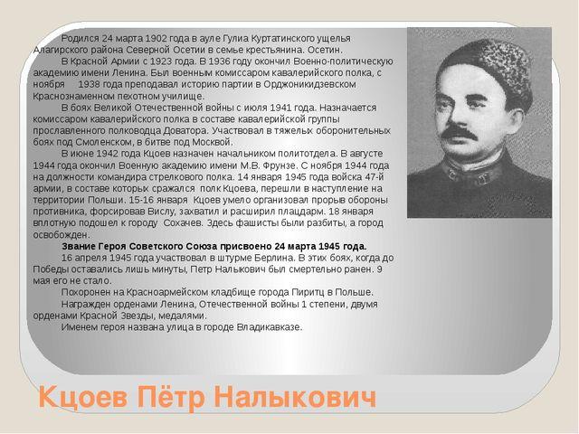 Кцоев Пётр Налыкович Родился 24 марта 1902 года в ауле Гулиа Куртатинского ущ...