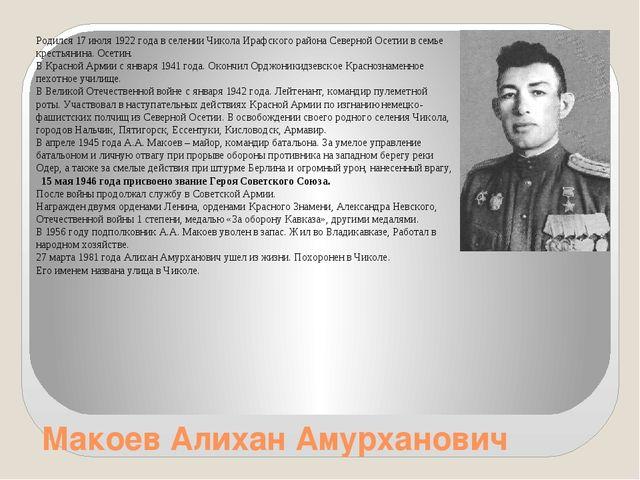 Макоев Алихан Амурханович Родился 17 июля 1922 года в селении Чикола Ирафског...