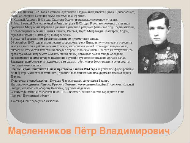 Масленников Пётр Владимирович Родился 10 июня 1923 года в станице Архонская О...
