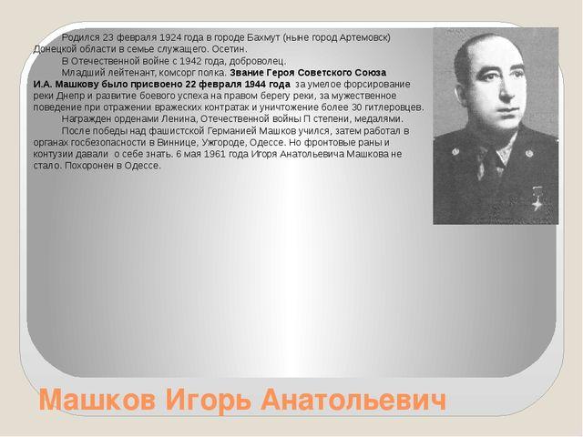 Машков Игорь Анатольевич Родился 23 февраля 1924 года в городе Бахмут (ныне г...