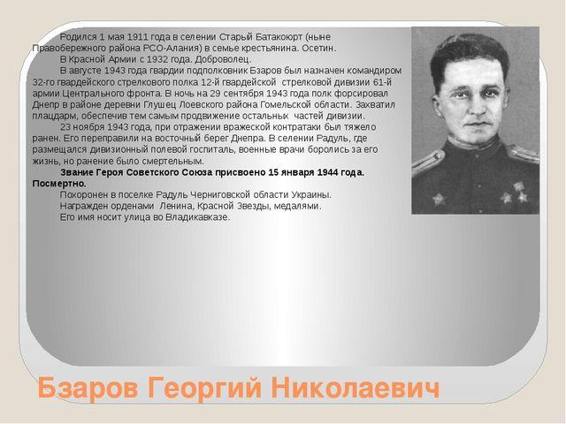 Бзаров Георгий Николаевич Родился 1 мая 1911 года в селении Старый Батакоюрт...
