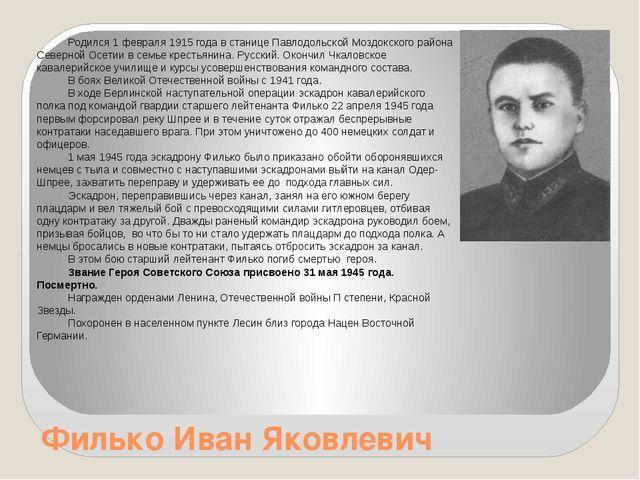 Филько Иван Яковлевич Родился 1 февраля 1915 года в станице Павлодольской Моз...