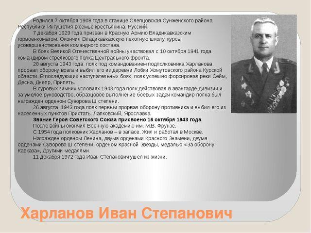 Харланов Иван Степанович Родился 7 октября 1908 года в станице Слепцовская Су...