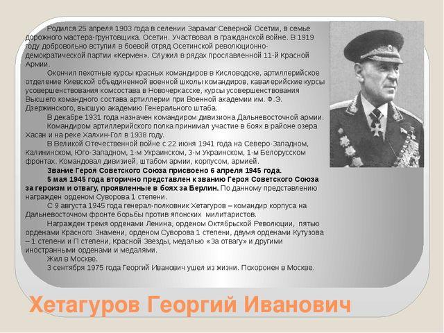 Хетагуров Георгий Иванович Родился 25 апреля 1903 года в селении Зарамаг Севе...