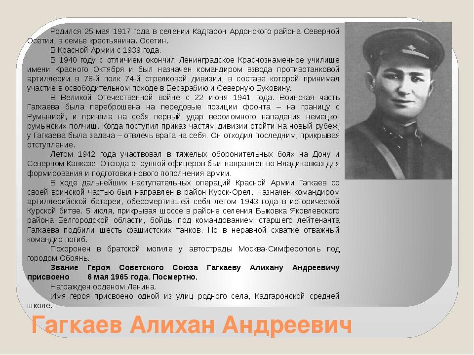 Гагкаев Алихан Андреевич Родился 25 мая 1917 года в селении Кадгарон Ардонско...