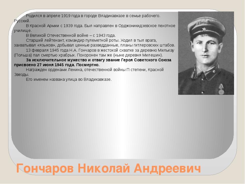 Гончаров Николай Андреевич Родился в апреле 1919 года в городе Владикавказе в...