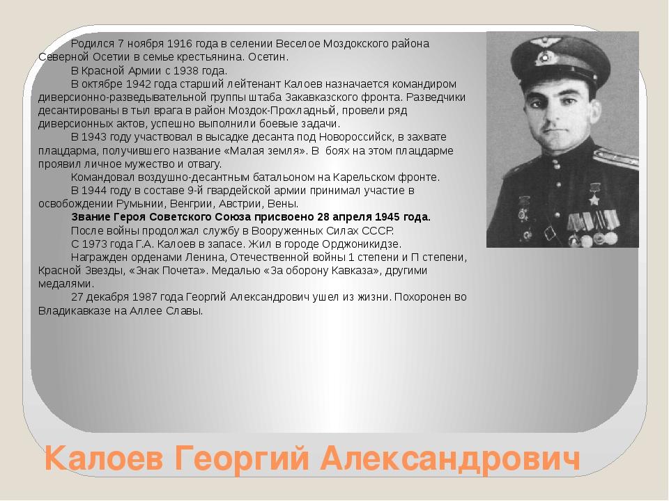 Калоев Георгий Александрович Родился 7 ноября 1916 года в селении Веселое Моз...