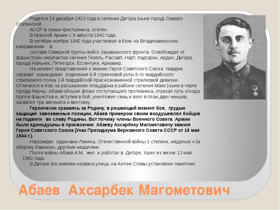 Абаев Ахсарбек Магометович Родился 14 декабря 1923 года в селении Дигора (нын...