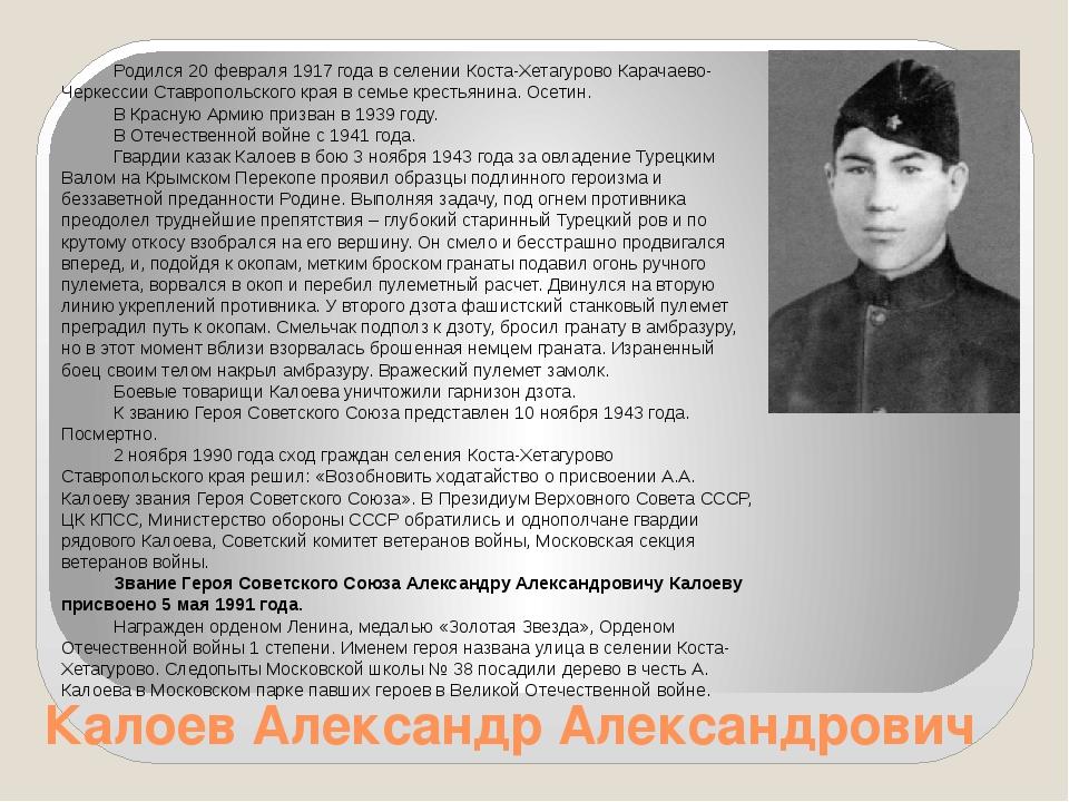 Калоев Александр Александрович Родился 20 февраля 1917 года в селении Коста-Х...