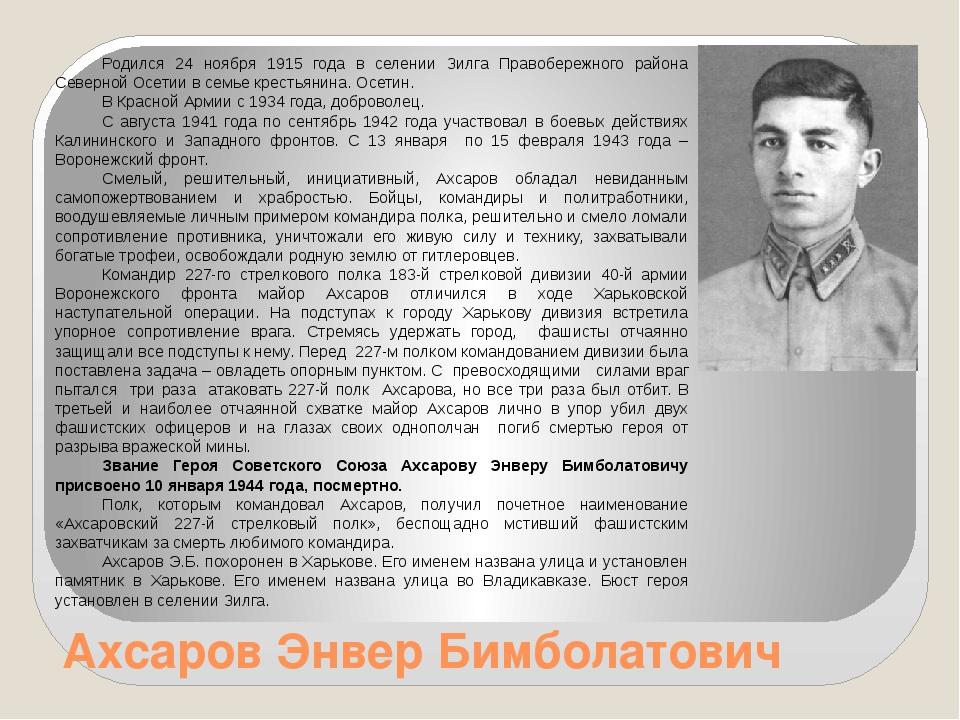 Ахсаров Энвер Бимболатович Родился 24 ноября 1915 года в селении Зилга Правоб...