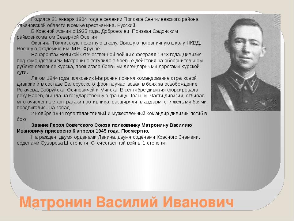 Матронин Василий Иванович Родился 31 января 1904 года в селении Поповка Сенги...