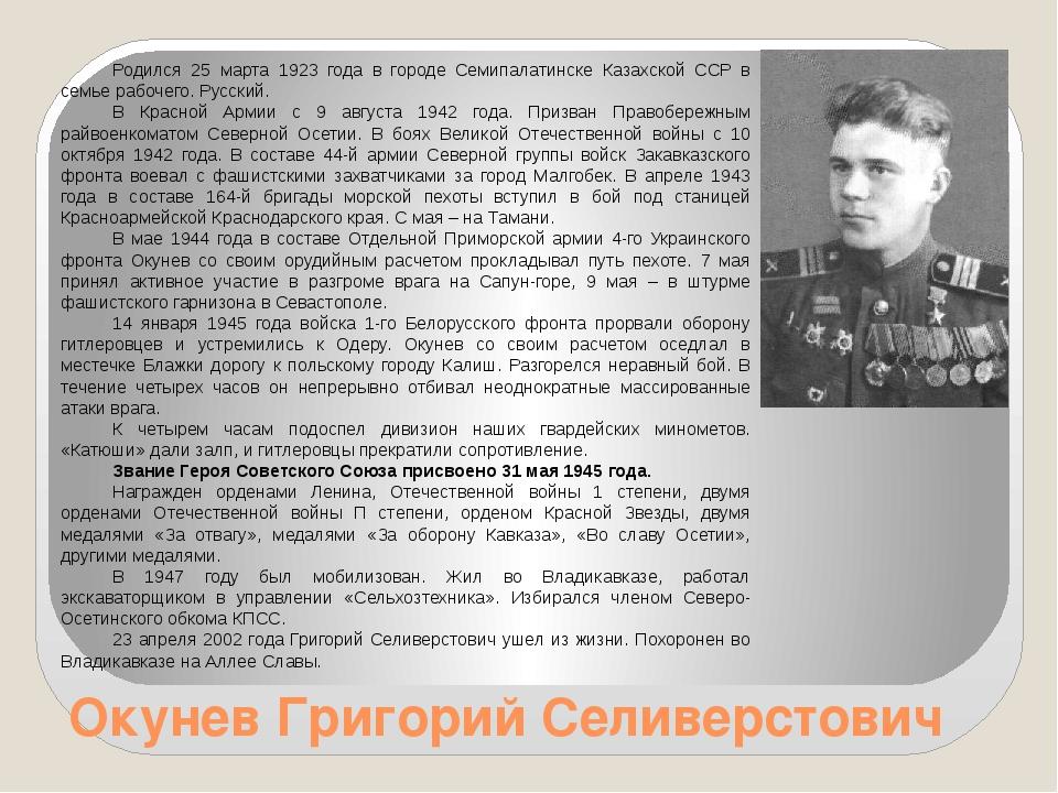 Окунев Григорий Селиверстович Родился 25 марта 1923 года в городе Семипалатин...