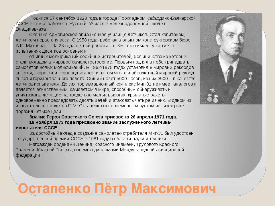 Остапенко Пётр Максимович Родился 17 сентября 1928 года в городе Прохладном К...