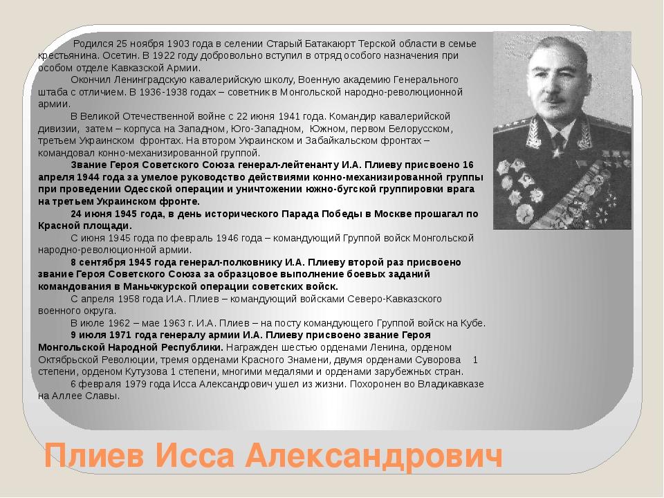 Плиев Исса Александрович Родился 25 ноября 1903 года в селении Старый Батакаю...