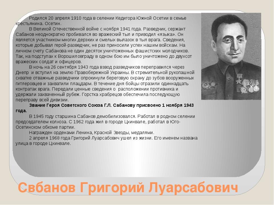 Свбанов Григорий Луарсабович Родился 20 апреля 1910 года в селении Кедигора Ю...