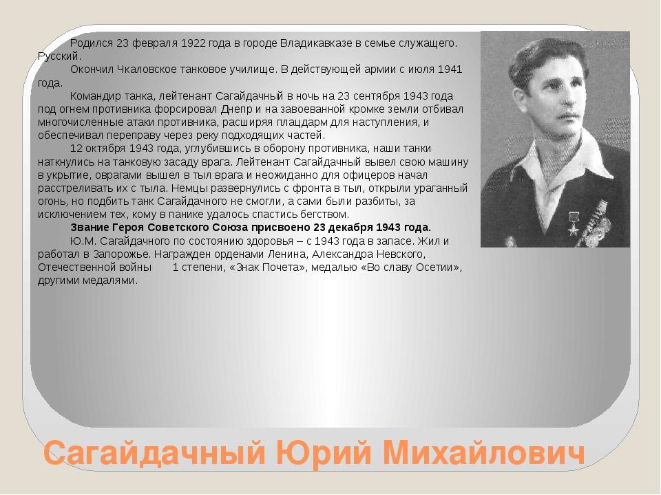 Сагайдачный Юрий Михайлович Родился 23 февраля 1922 года в городе Владикавказ...