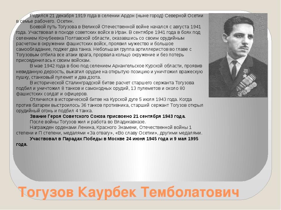 Тогузов Каурбек Темболатович Родился 21 декабря 1919 года в селении Ардон (ны...