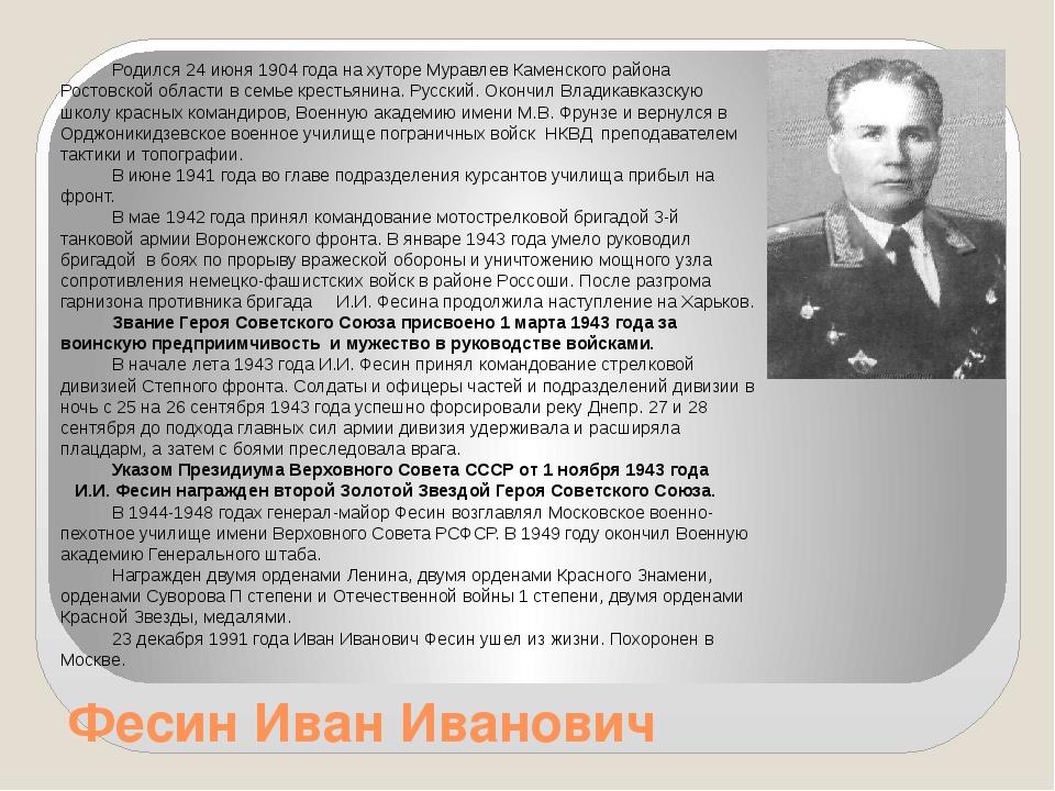 Фесин Иван Иванович Родился 24 июня 1904 года на хуторе Муравлев Каменского р...