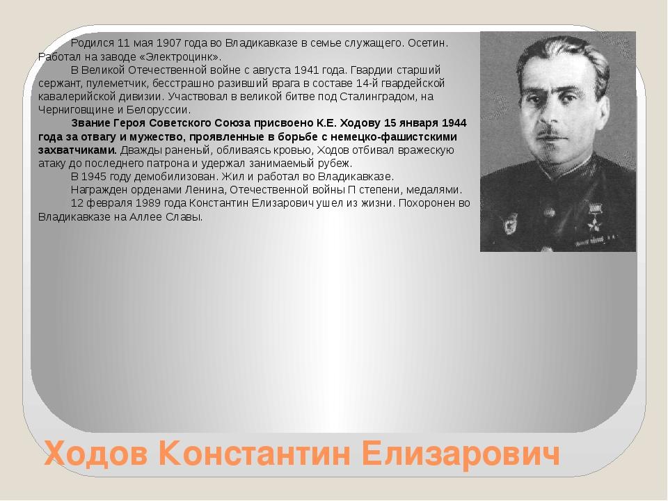 Ходов Константин Елизарович Родился 11 мая 1907 года во Владикавказе в семье...