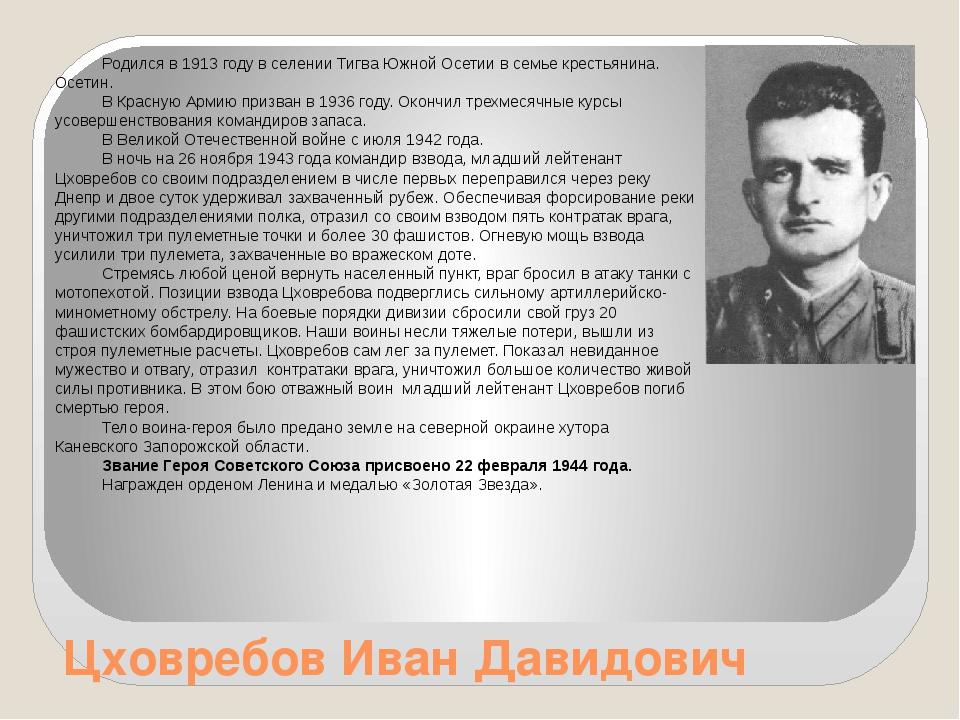 Цховребов Иван Давидович Родился в 1913 году в селении Тигва Южной Осетии в с...
