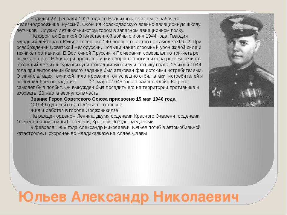 Юльев Александр Николаевич Родился 27 февраля 1923 года во Владикавказе в сем...