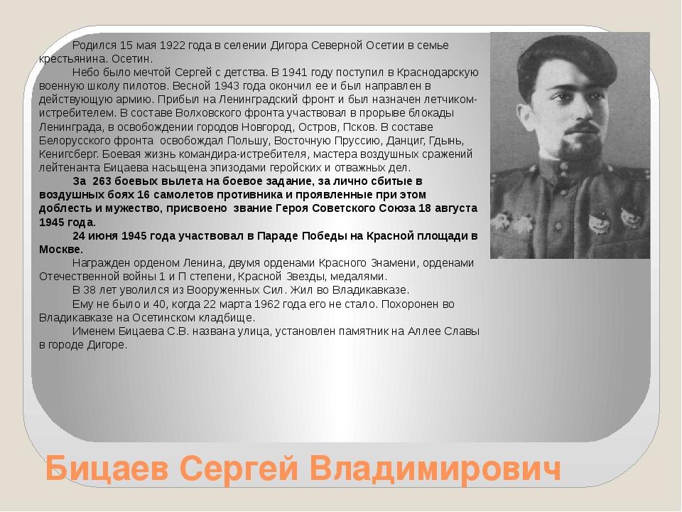 Бицаев Сергей Владимирович Родился 15 мая 1922 года в селении Дигора Северной...