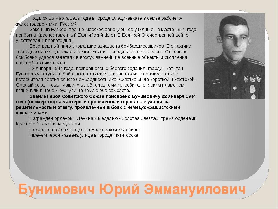 Бунимович Юрий Эммануилович Родился 13 марта 1919 года в городе Владикавказе...
