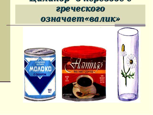Цилиндр- в переводе с греческого означает«валик»