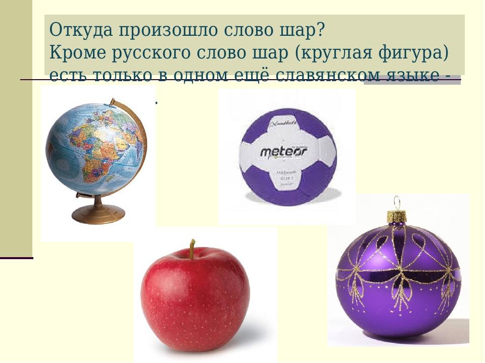 Откуда произошло слово шар? Кроме русского слово шар (круглая фигура) есть то...
