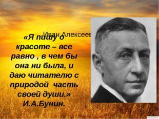 Иван Алексеевич Бунин «Я пишу о красоте – все равно , в чем бы она ни была,