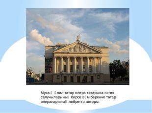 Муса Җәлил татар опера театрына нигез салучыларының берсе һәм беренче татар о