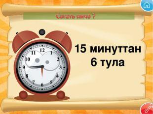 15 минуттан 6 тула