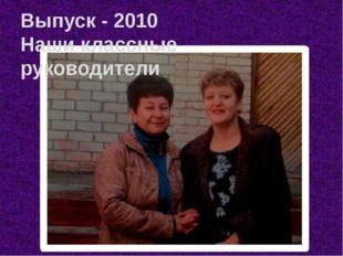 Выпуск - 2010 Наши классные руководители