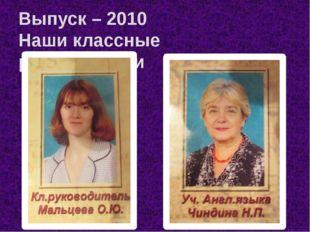 Выпуск – 2010 Наши классные руководители