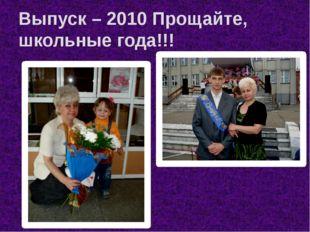 Выпуск – 2010 Прощайте, школьные года!!!