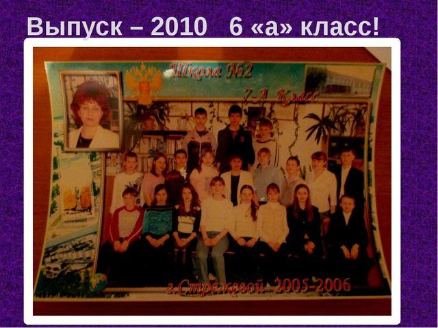 Выпуск – 2010 6 «а» класс!