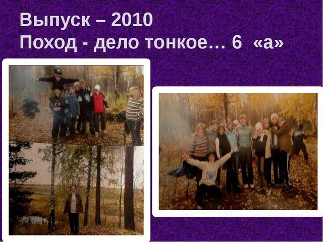 Выпуск – 2010 Поход - дело тонкое… 6 «а»