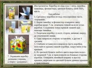 Инструменты:Коробка из-под сока 1 литр, линейка, ножницы, фломастеры, цветна