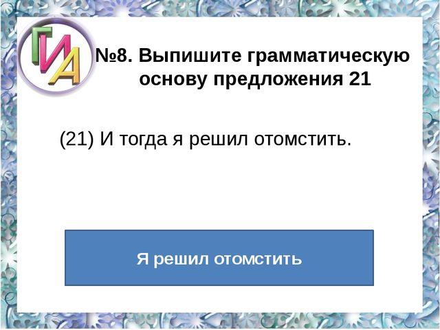 №8. Выпишите грамматическую основу предложения 21  (21) И тогда я решил отом...