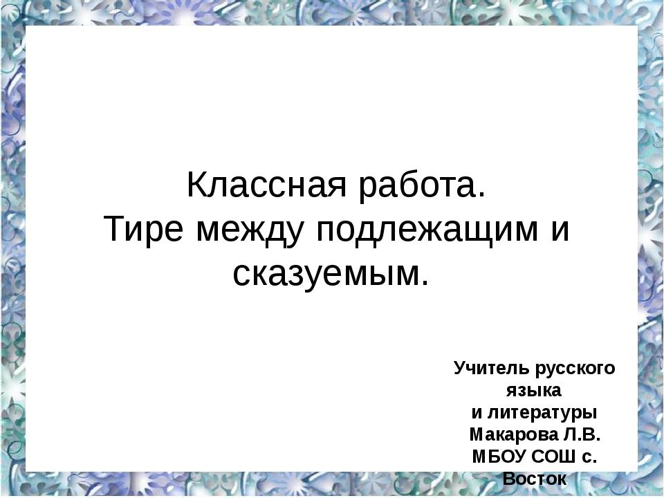 Классная работа. Тире между подлежащим и сказуемым. Учитель русского языка и...
