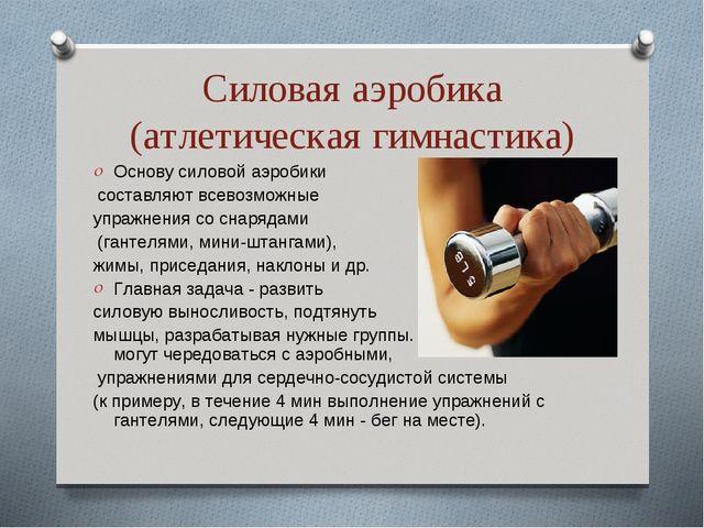Силовая аэробика (атлетическая гимнастика) Основу силовой аэробики составляют...