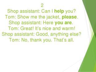 2 Shop assistant: Can I help you? Tom: Show me the jacket, please. Shop assi