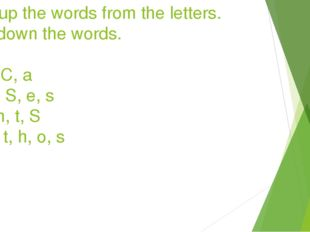 Make up the words from the letters. Write down the words. 1)o, t, C, a 2)h, o